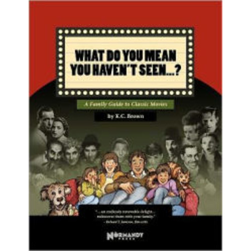 What Do You Mean You Haven't Seen - ?: A Family Guide to Classic Movies