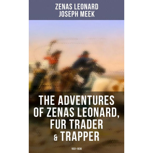 The Adventures of Zenas Leonard, Fur Trader & Trapper (1831-1836): Trapping and Trading Expedition, Trade With Native Americans, an Expedition to the Rocky Mountains