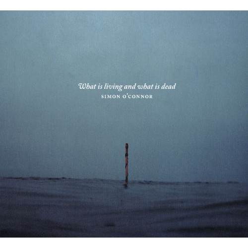 Simon O'Connor: What is Living and What is Dead [CD]