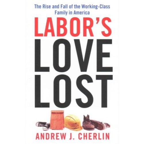 Labor's Love Lost: The Rise and Fall of the Working-Class Family in America : The Rise and Fall of the Working-Class Family in America