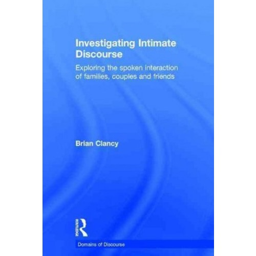 Investigating Intimate Discourse: Exploring the Spoken Interaction of Families, Couples and Friends (Hardcover)