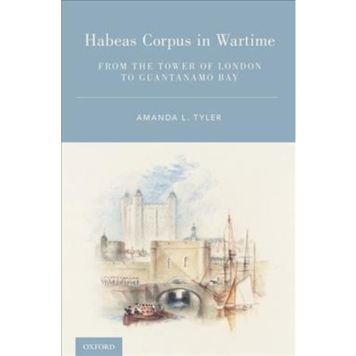 Habeas Corpus in Wartime : From the Tower of London to Guantanamo Bay (Hardcover) (Amanda L. Tyler)