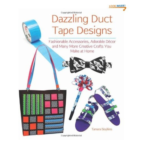 Dazzling Duct Tape Designs: Fashionable Accessories, Adorable Dcor, and Many More Creative Crafts You Make At Home