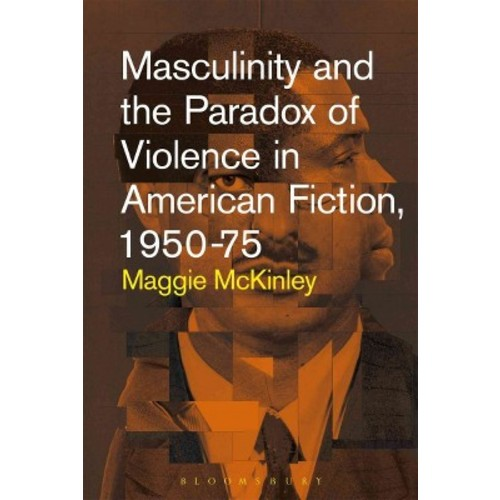 Masculinity and the Paradox of Violence in American Fiction 1950-75 (Paperback)