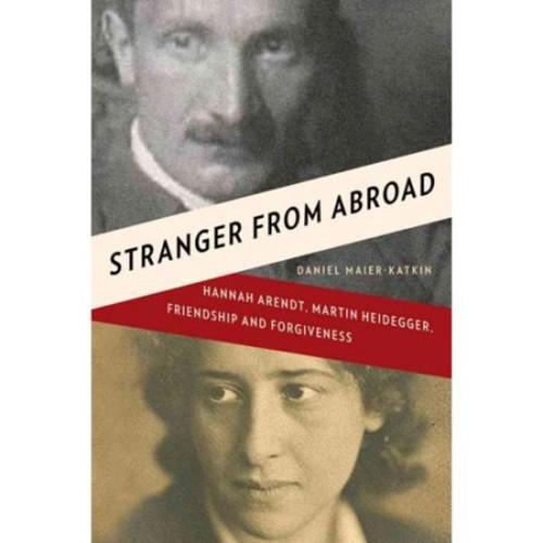 Stranger from Abroad : Hannah Arendt, Martin Heidegger, Friendship and Forgiveness