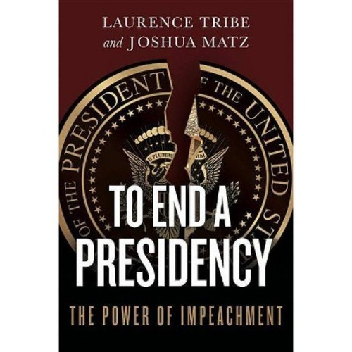 To End a Presidency : The Power of Impeachment (Hardcover) (Laurence Tribe & Joshua Matz)