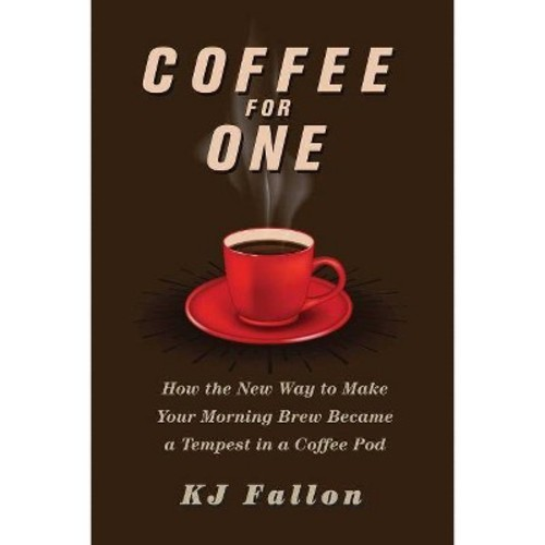 Coffee for One : How the New Way to Make Your Morning Brew Became a Tempest in a Coffee Pod (Hardcover)