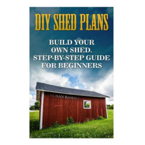 DIY Shed Plans: Build Your Own Shed. Step-by-step Guide For Beginners: (Shed Plans, Shed Building, Woodworking Plans, Woodworking Projects, Woodworking For Beginners, Woodworking Cabinets)