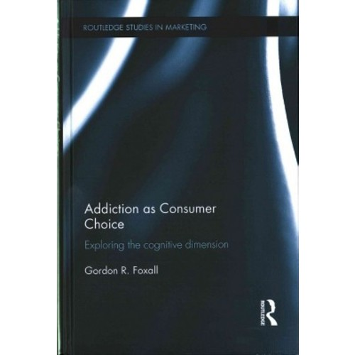 Addiction As Consumer Choice: Exploring the Cognitive Dimension (Hardcover)