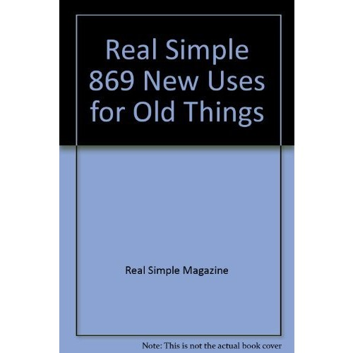 Real Simple 869 New Uses for Old Things