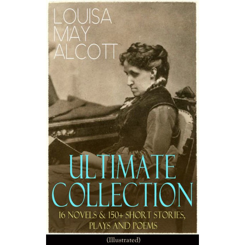 LOUISA MAY ALCOTT Ultimate Collection: 16 Novels & 150+ Short Stories, Plays and Poems (Illustrated): Little Women, Good Wives, Little Men, Jo's Boys, A Modern Mephistopheles, Eight Cousins, Rose in Bloom, Jack and Jill, Behind a Mask, Lulu's Library, The