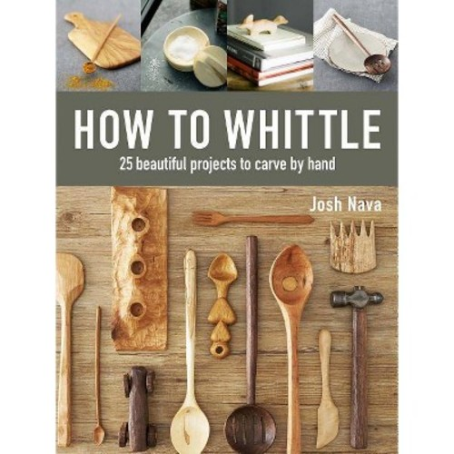 How to Whittle : 25 Beautiful Projects to Carve by Hand (Hardcover) (Josh Nava)