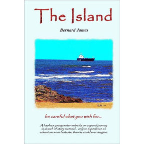 The Island: Be Careful What you Wish for - A Hapless Young Writer Embarks on a Grand Journey in Search of Story Material... Only to Experience and Adventure More Fantastic than He Could Ever Imagine