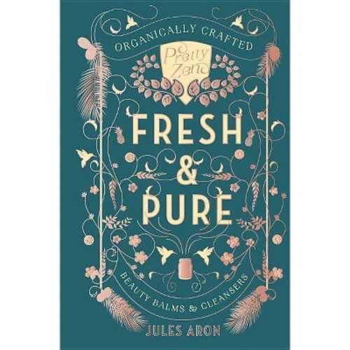 Fresh & Pure : Organically Crafted Beauty Balms & Cleansers - by Jules Aron (Hardcover)