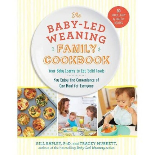 Baby-Led Weaning Family Cookbook : Your Baby Learns to Eat Solid Foods, You Enjoy the Convenience of One