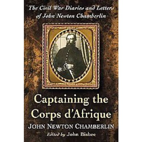 Captaining the Corps d'Afrique: The Civil War Diaries and Letters of John Newton Chamberlin (Paperback)