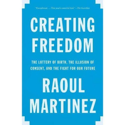 Creating Freedom : The Lottery of Birth, the Illusion of Consent, and the Fight for Our Future - Reprint