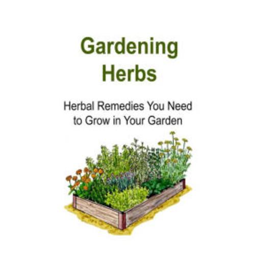 Gardening Herbs: Herbal Remedies You Need to Grow in Your Garden: Gardening , Gardening Book, Gardening Guide, Gardening Tips, Gardening Ideas