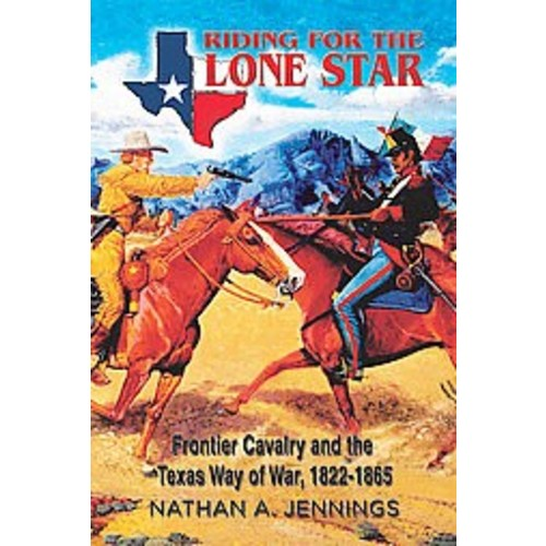 Riding for the Lone Star: Frontier Cavalry and the Texas Way of War, 1822-1865 (Hardcover)