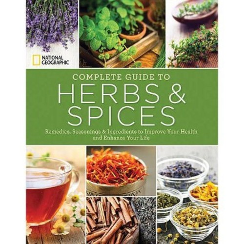 National Geographic Complete Guide to Herbs and Spices : Remedies, Seasonings, and Ingredients to Improve Your Health and Enhance Your Life